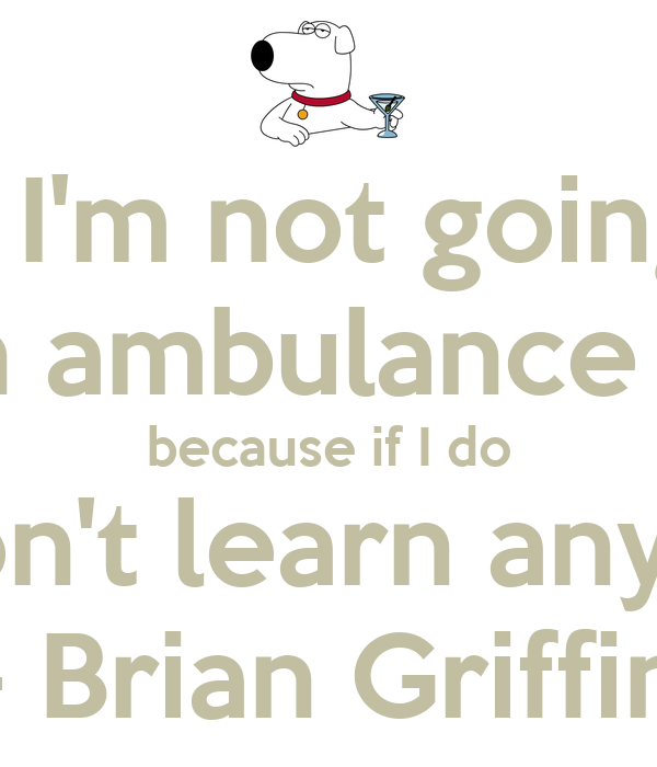 """"""" I'm not going to call an ambulance this time because if I do you won't learn anything. """" - Brian Griffin"""