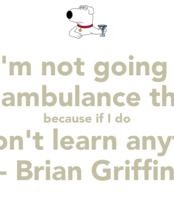 """ I'm not going to call an ambulance this time because if I do you won't learn anything."" - Brian Griffin"