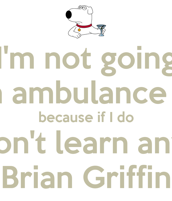 I'm not going to call an ambulance this time because if I do you won't learn anything. Brian Griffin