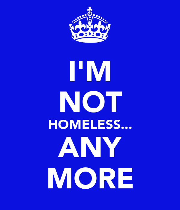 I'M NOT HOMELESS... ANY MORE