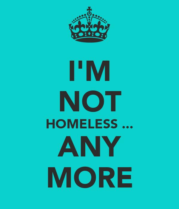 I'M NOT HOMELESS ... ANY MORE
