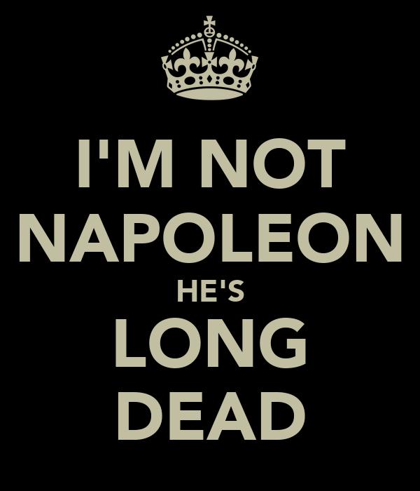I'M NOT NAPOLEON HE'S LONG DEAD