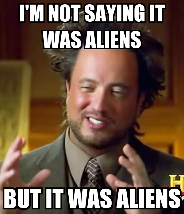 I M Not Saying It Was Aliens By Disfordelirium On
