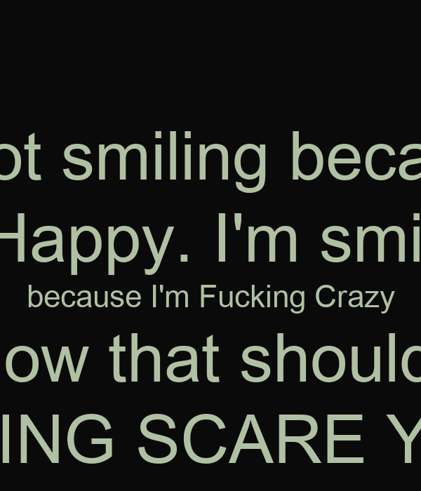 I'm not smiling because   I'm Happy. I'm smiling  because I'm Fucking Crazy now that should  FUCKING SCARE YOU !!!