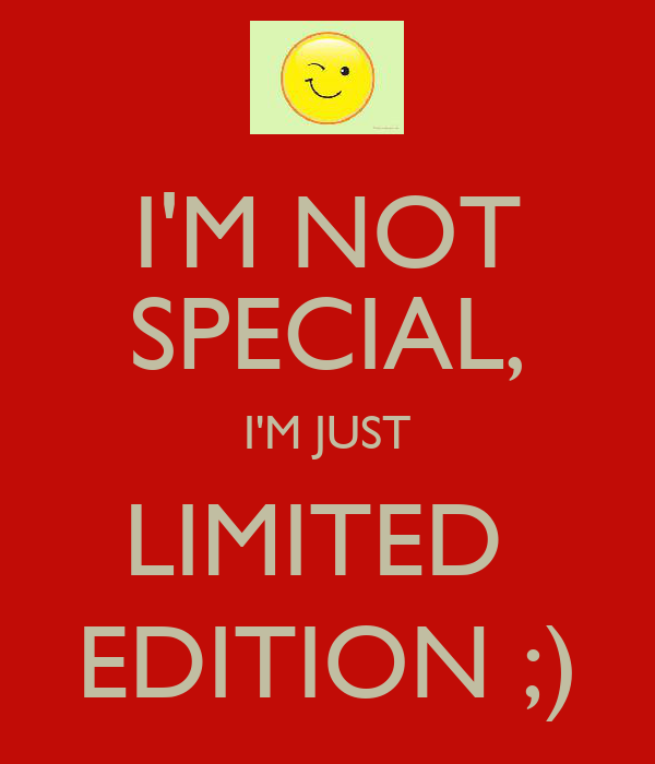 I'M NOT SPECIAL, I'M JUST LIMITED  EDITION ;)