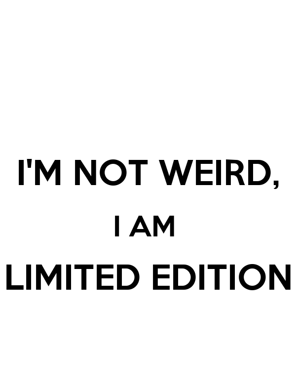 I'M NOT WEIRD, I AM  LIMITED EDITION