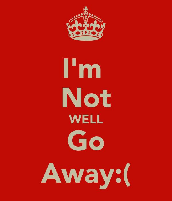 I'm  Not WELL Go Away:(
