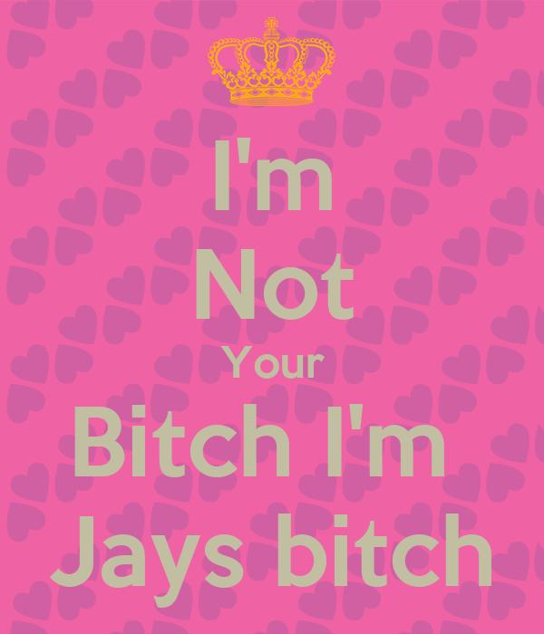 I'm Not Your Bitch I'm  Jays bitch