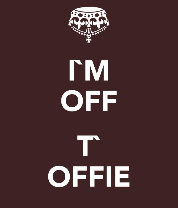 I`M OFF  T` OFFIE