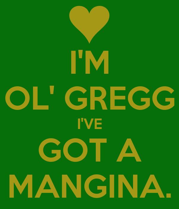 I'M OL' GREGG I'VE GOT A MANGINA.