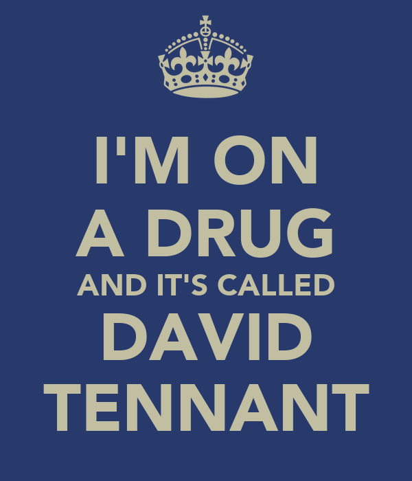 I'M ON A DRUG AND IT'S CALLED DAVID TENNANT