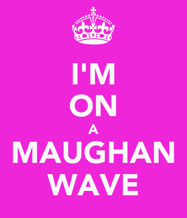 I'M ON A MAUGHAN WAVE
