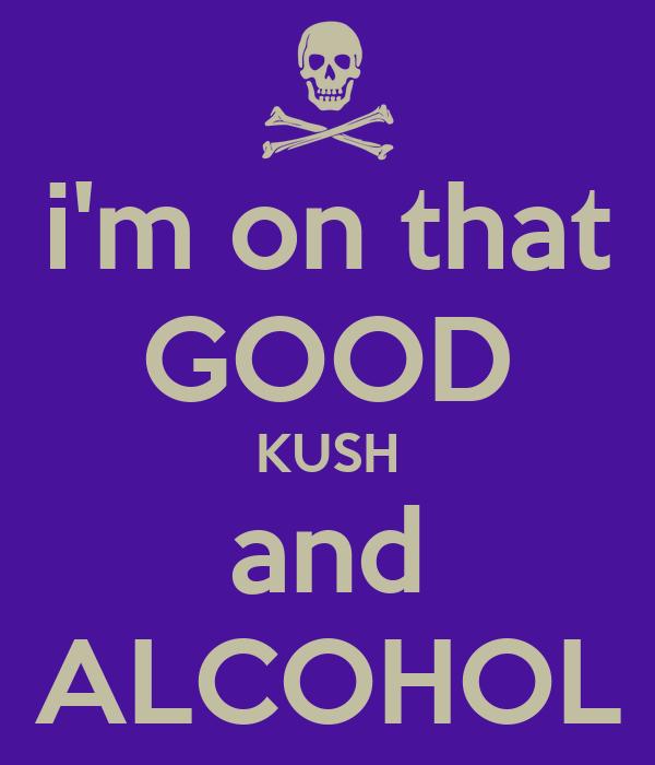 i'm on that GOOD KUSH and ALCOHOL