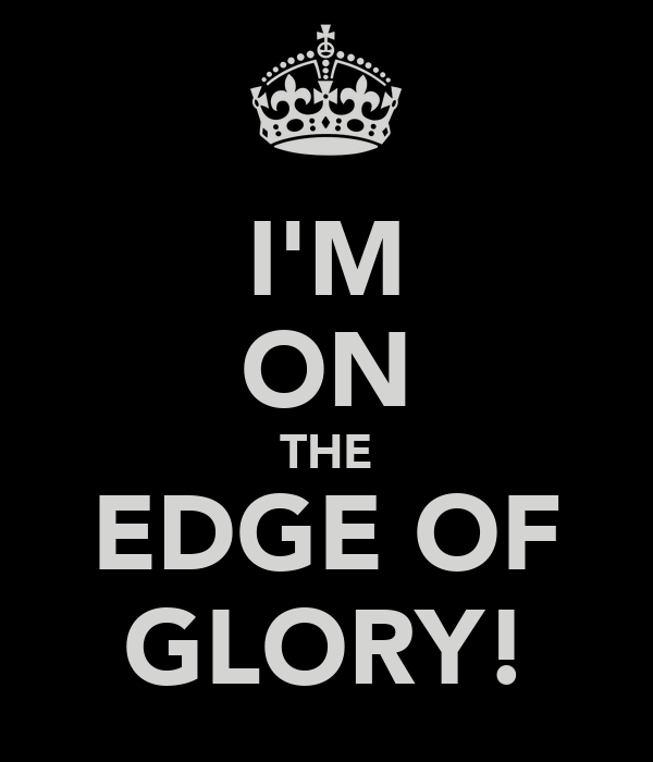 I'M ON THE EDGE OF GLORY!