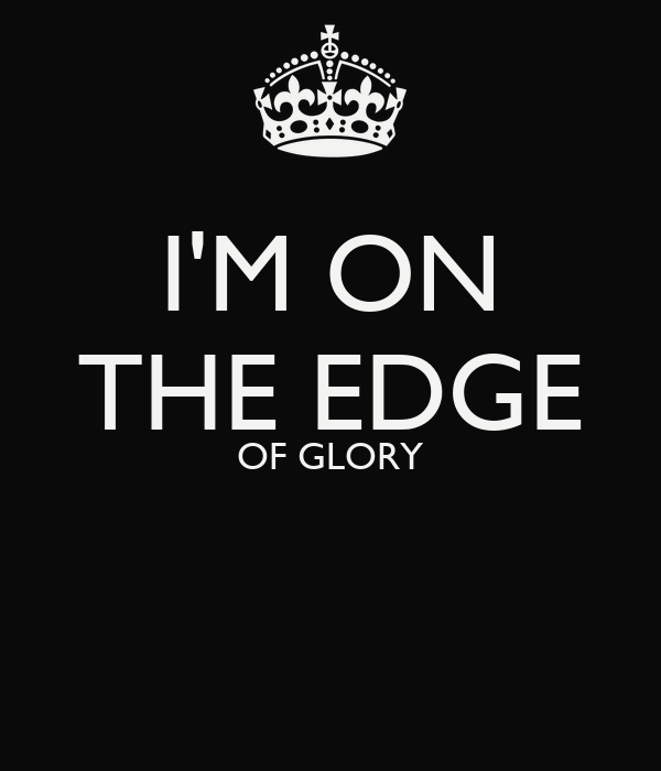 I'M ON THE EDGE OF GLORY