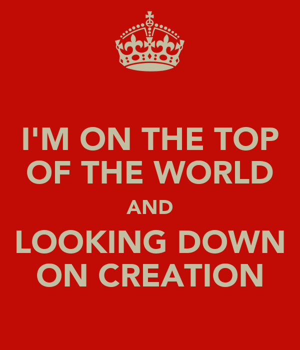 I'M ON THE TOP OF THE WORLD AND LOOKING DOWN ON CREATION