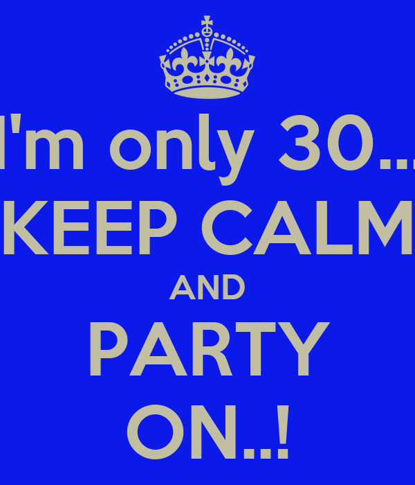 I'm only 30... KEEP CALM AND PARTY ON..!