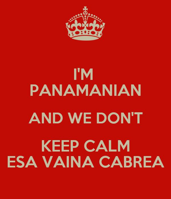 I'M  PANAMANIAN AND WE DON'T KEEP CALM ESA VAINA CABREA