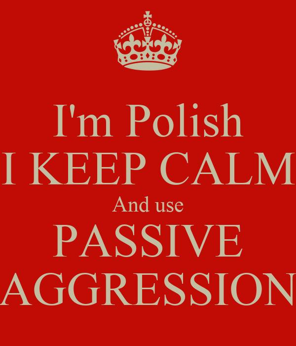 I'm Polish I KEEP CALM And use PASSIVE AGGRESSION