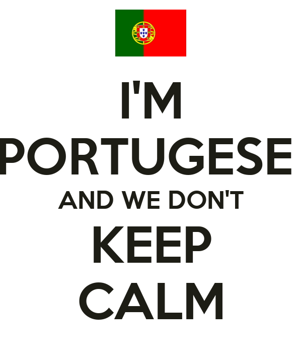 I'M PORTUGESE  AND WE DON'T KEEP CALM