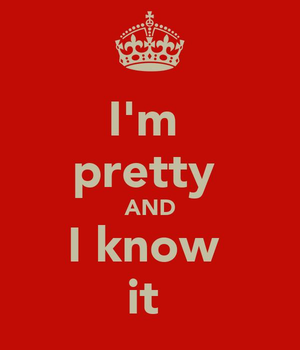 I'm  pretty  AND I know  it