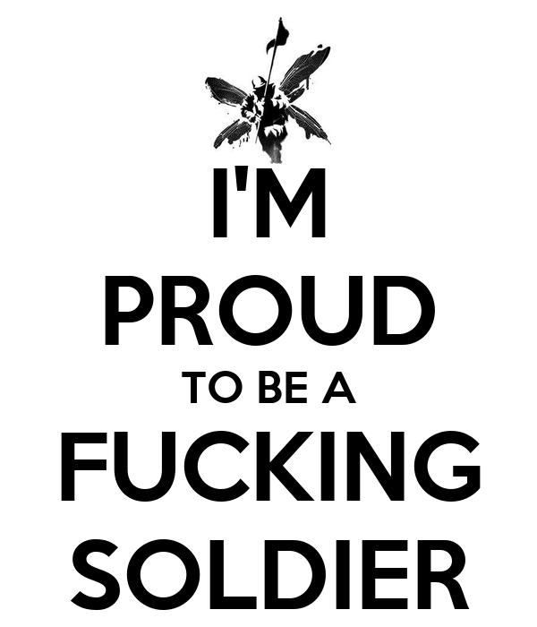 I'M PROUD TO BE A FUCKING SOLDIER