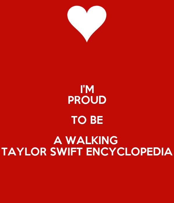 I'M PROUD TO BE A WALKING  TAYLOR SWIFT ENCYCLOPEDIA