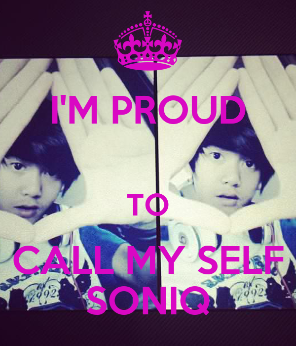I'M PROUD  TO CALL MY SELF SONIQ