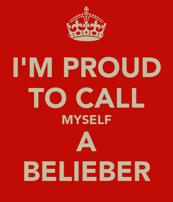I'M PROUD TO CALL MYSELF A BELIEBER