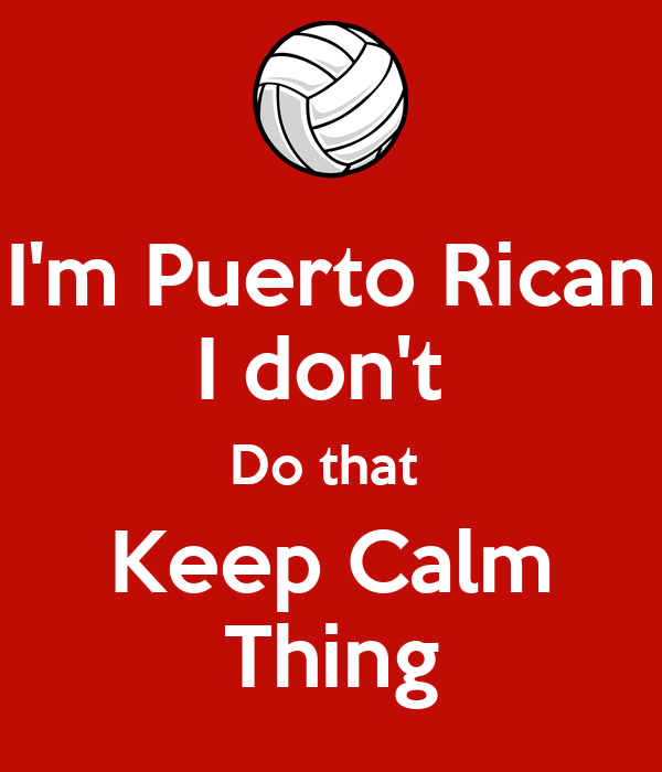 I'm Puerto Rican I don't  Do that  Keep Calm Thing