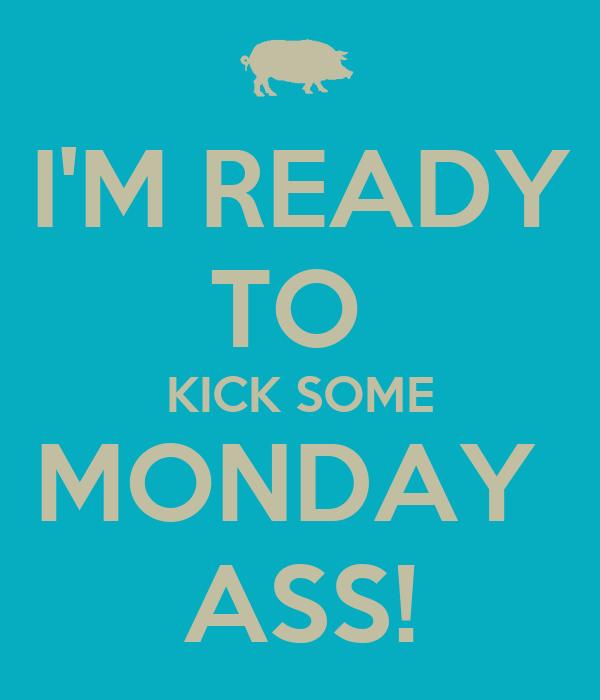 I'M READY TO  KICK SOME MONDAY  ASS!
