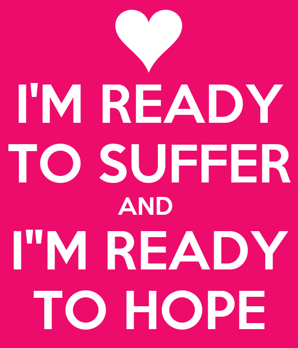 "I'M READY TO SUFFER AND  I""M READY TO HOPE"