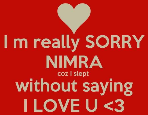 I m really SORRY NIMRA coz I slept  without saying I LOVE U <3