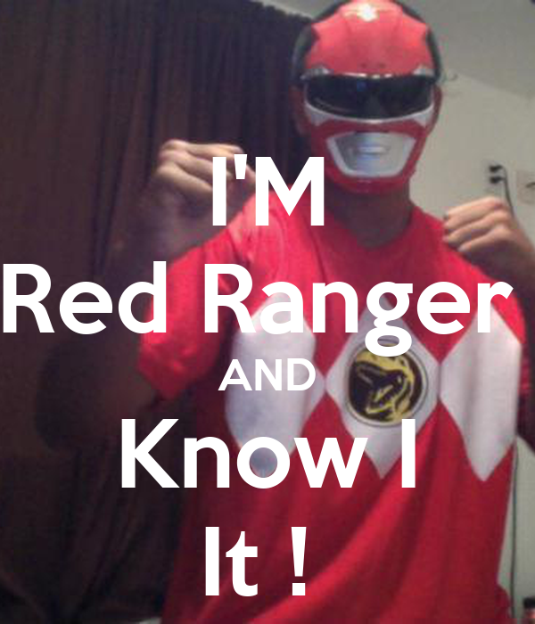 I'M Red Ranger  AND Know I It !