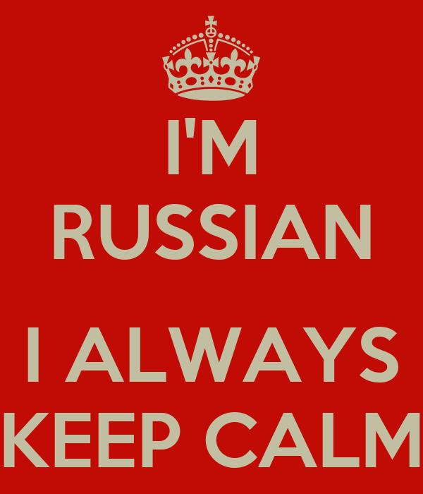 I'M RUSSIAN  I ALWAYS KEEP CALM