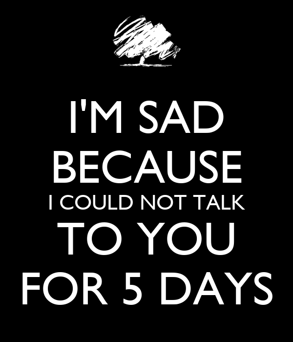 I'M SAD BECAUSE I COULD NOT TALK TO YOU FOR 5 DAYS