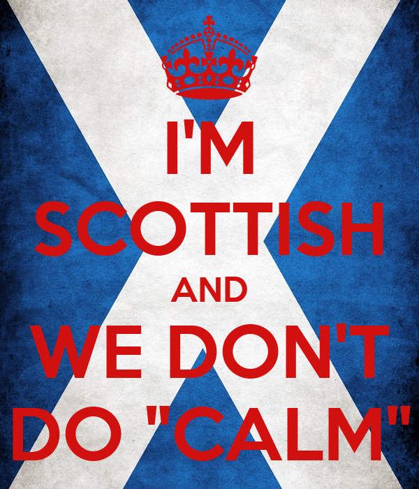 "I'M SCOTTISH AND WE DON'T DO ""CALM"""