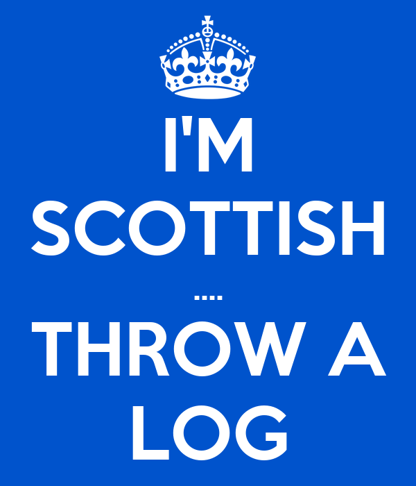 I'M SCOTTISH .... THROW A LOG