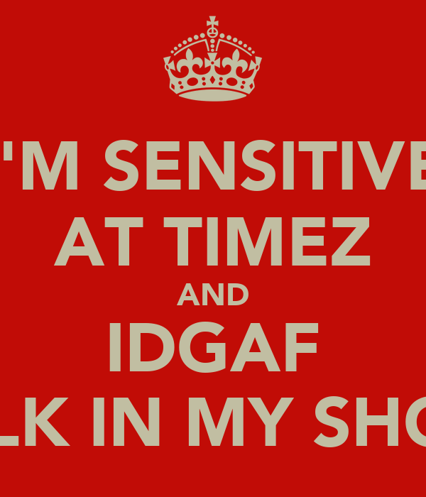 I'M SENSITIVE AT TIMEZ AND IDGAF WALK IN MY SHOES.