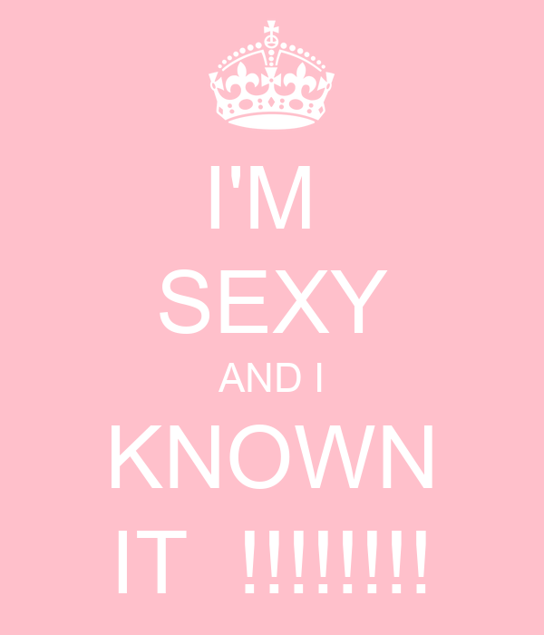 I'M  SEXY AND I KNOWN IT  !!!!!!!!