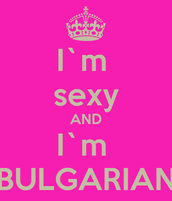 I`m  sexy AND I`m  BULGARIAN