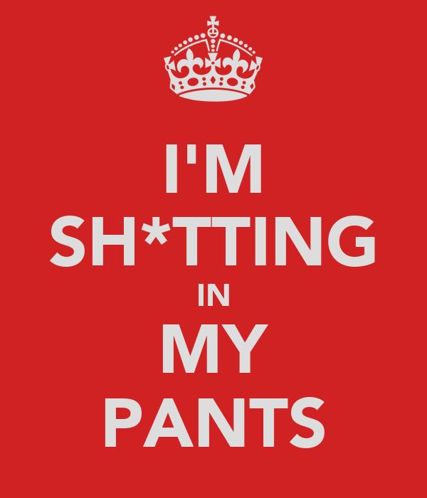 I'M SH*TTING IN MY PANTS