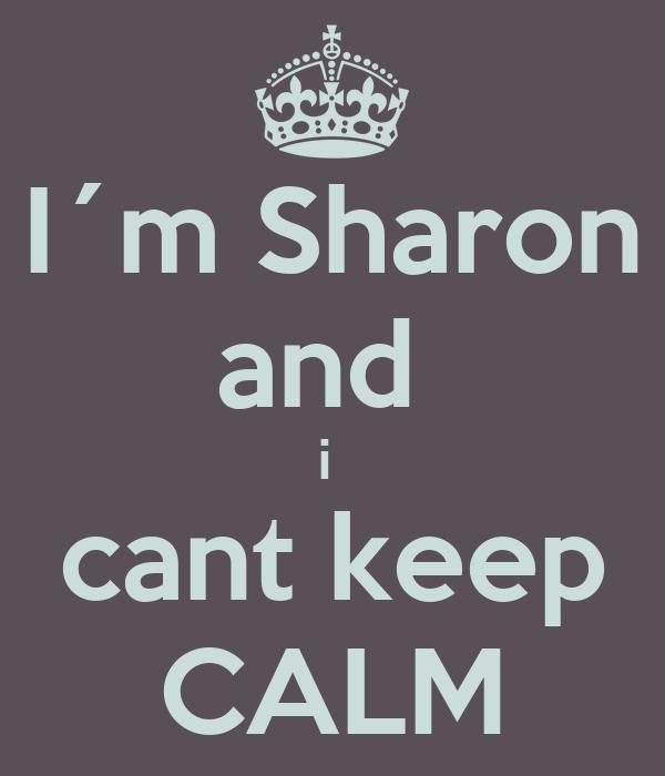 I´m Sharon and  i  cant keep CALM