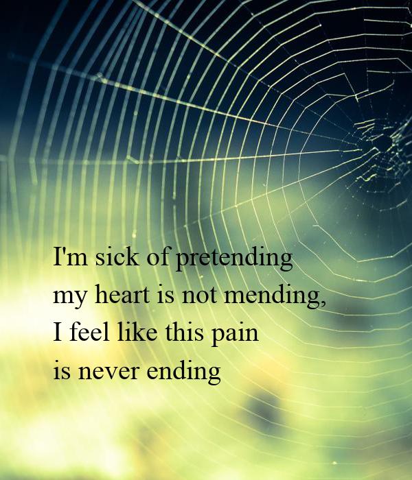 I'm sick of pretending my heart is not mending, I feel like this pain  is never ending