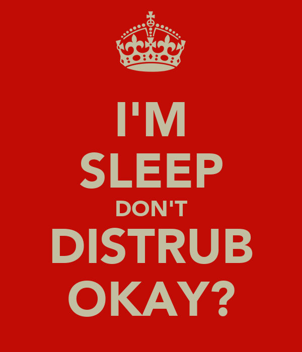 I'M SLEEP DON'T DISTRUB OKAY?