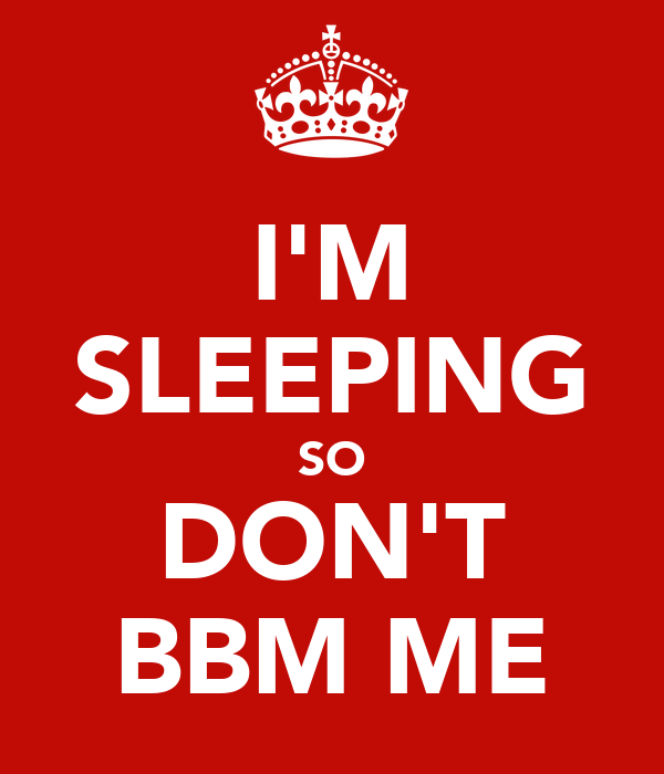 I'M SLEEPING SO DON'T BBM ME