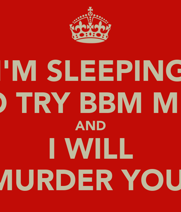 I'M SLEEPING SO TRY BBM ME   AND I WILL MURDER YOU