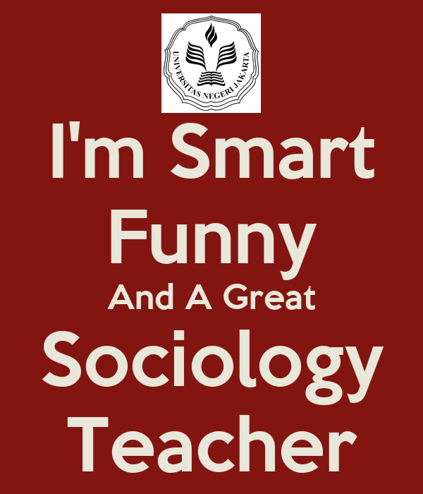 I'm Smart Funny And A Great Sociology Teacher