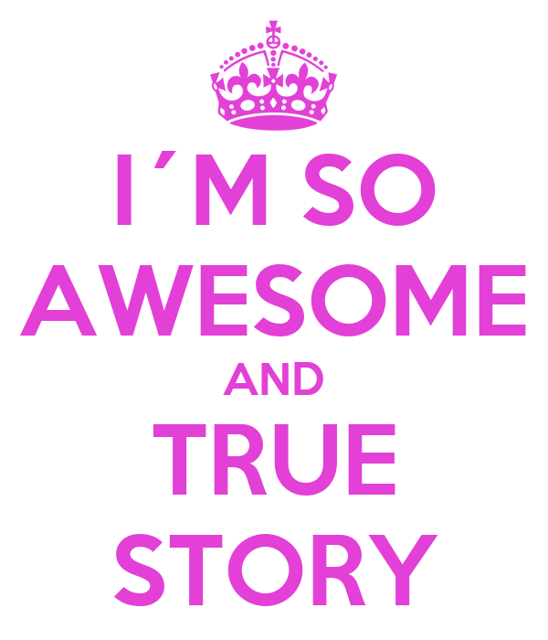 I´M SO AWESOME AND TRUE STORY