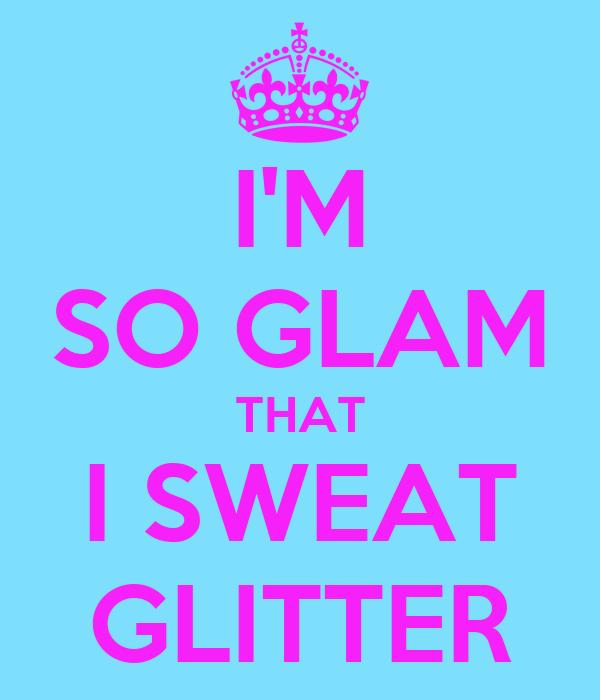 I'M SO GLAM THAT I SWEAT GLITTER